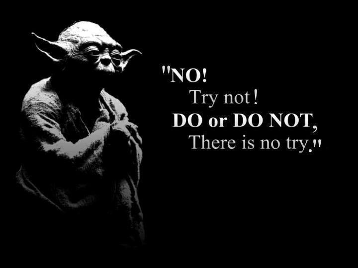 No! Try not! Do or Do Not! There is no try. -- Master Yoda